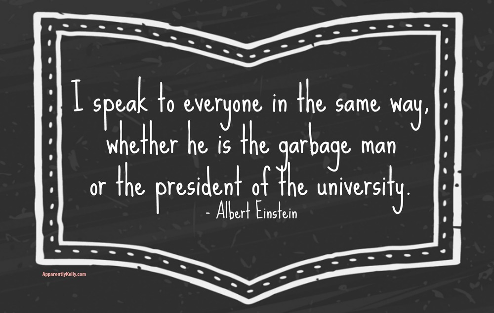 """I speak to everyone in the same way, whether he is the garbage man or the president of the university."" Albert Einstein"