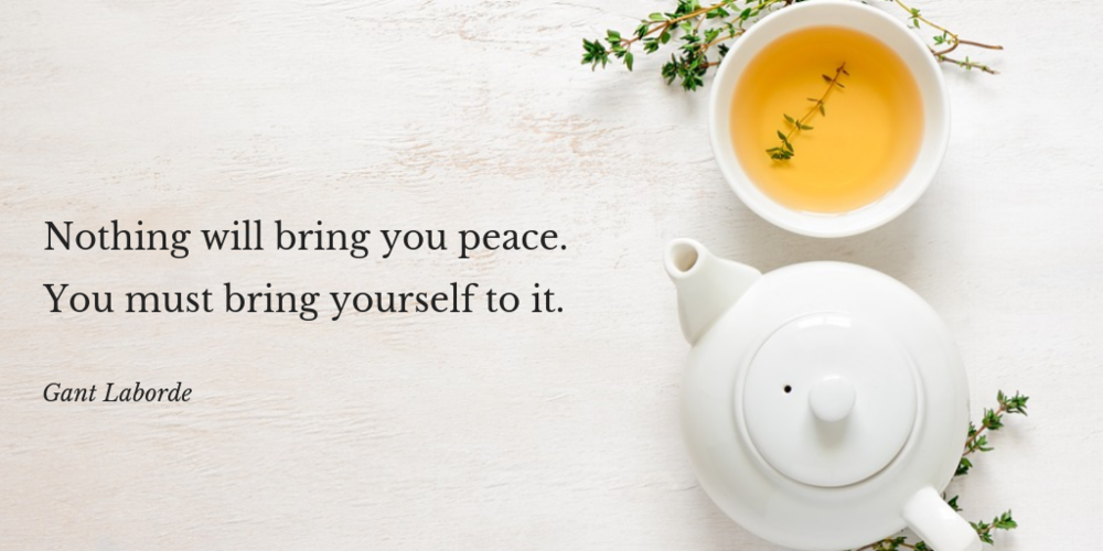 Nothing will bring you peace. You must bring yourself to it.