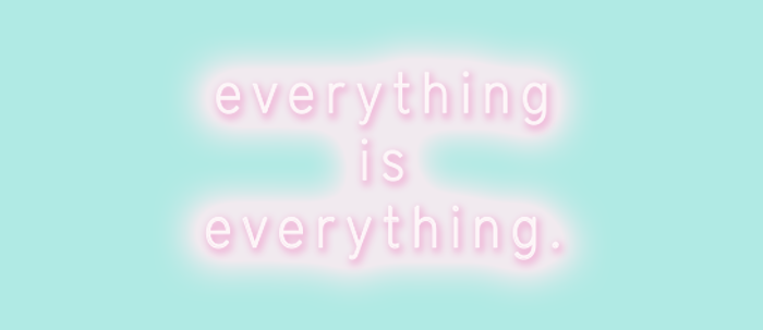 """""""everything is everything"""""""