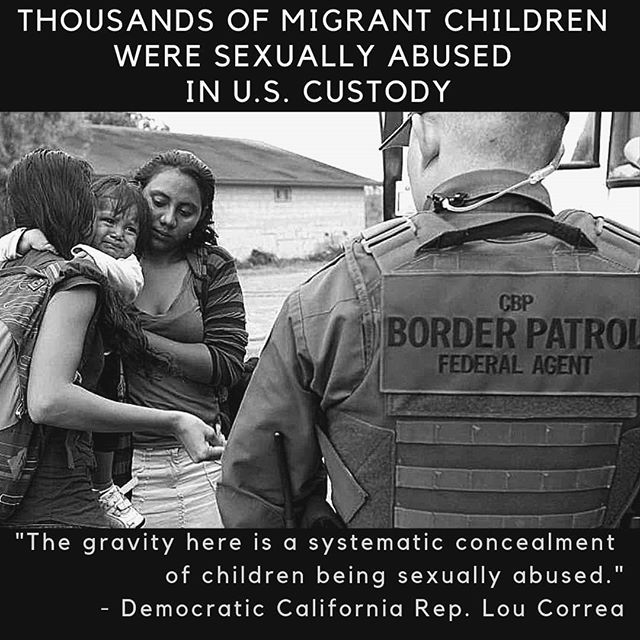 """Over a thousand allegations of sexual abuse against unaccompanied minors in HHS custody were reported to federal authorities each fiscal year since 2015. In total, between October 2014 and July 2018, 4,556 sexual abuse complaints were reported to the Office of Refugee Resettlement (ORR). . . One of the documents, which details the allegations of sexual abuse by adult facility staff during fiscal years 2015 and 2016, describes incidents in which unaccompanied minors reported they had been shown pornographic material, forcibly kissed, or inappropriately touched or fondled. """"The gravity here is a systematic concealment of children being sexually abused, children being exposed to those kinds of acts,"""" Democratic California Rep. Lou Correa . . SIGN OUR PETITION TO THE WHITE HOUSE  To ensure the health and safety of migrants at the hands of Customs and Border Patrol. Sign our petition to demands that congress guarantees CBP follows regulations such as the Sensitive Locations Policy as well as their own Use of Force Policy (which they routinely disregard). Learn more and sign the petition now:www.nosapo.com/cbp ["""