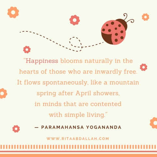 """Happiness blooms naturally in the hearts of those who are inwardly free. It flows spontaneously, like a mountain spring after April showers, in minds that are contented with simple living."" — Paramahansa Yogananda"