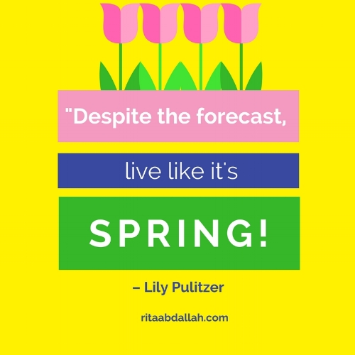 """Despite the forecast, live like it's spring."" – Lily Pulitzer"
