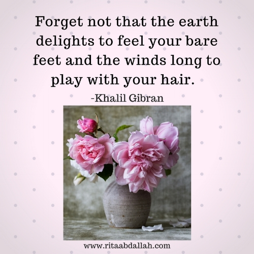 """Forget not that the earth delights to feel your bare feet and the winds long to play with your hair.""   – Khalil Gibran"