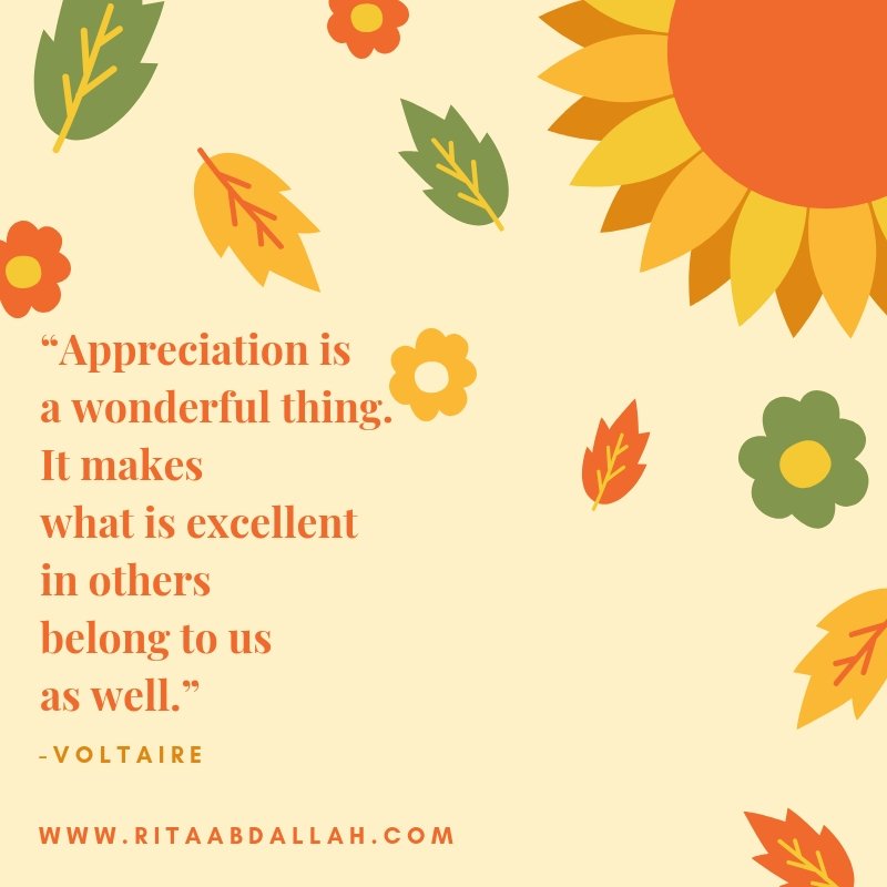 """""""Appreciation is a wonderful thing: It makes what is excellent in others belong to us as well."""" -Voltaire, Writer"""