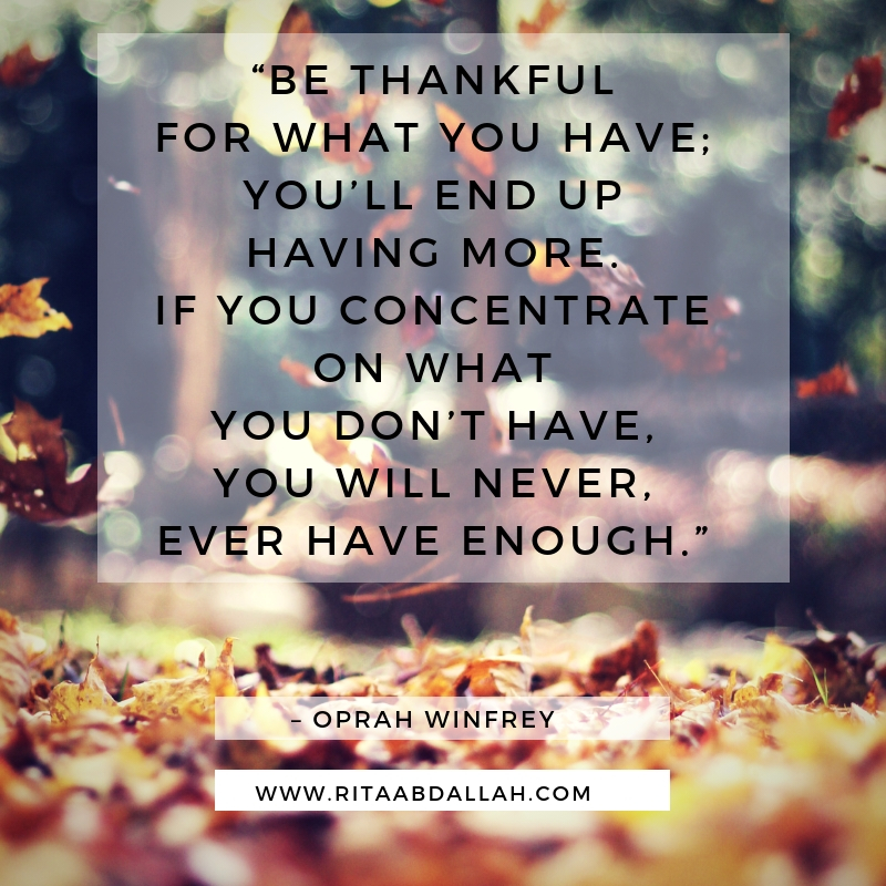 """""""Be thankful for what you have; you'll end up having more. If you concentrate on what you don't have, you will never, ever have enough."""" -Oprah Winfrey, Entertainer"""