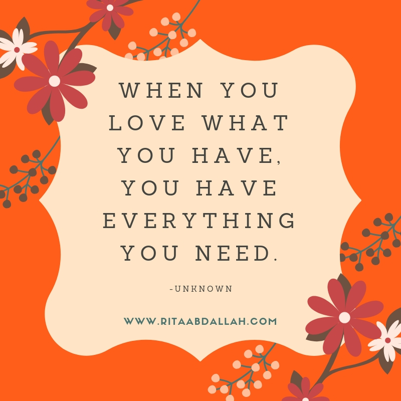 """""""When you love what you have, you have everything you need."""" -Unknown"""