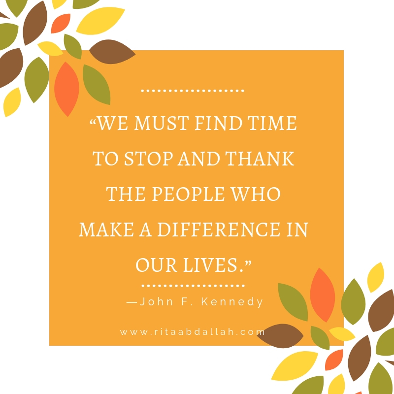 """""""We must find time to stop and thank the people who make a difference in our lives.""""  -John F. Kennedy, Former U.S. President"""
