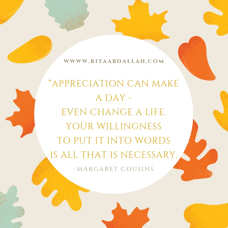 """""""Appreciation can make a day, even change a life. Your willingness to put it into words is all that is necessary."""" —Margaret Cousins, Writer"""