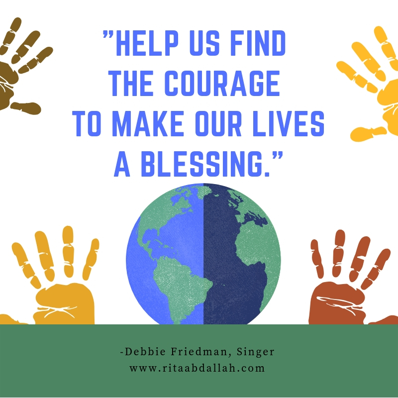 """""""Help us find the courage to make our lives a blessing."""" -Debbie Friedman, Singer"""