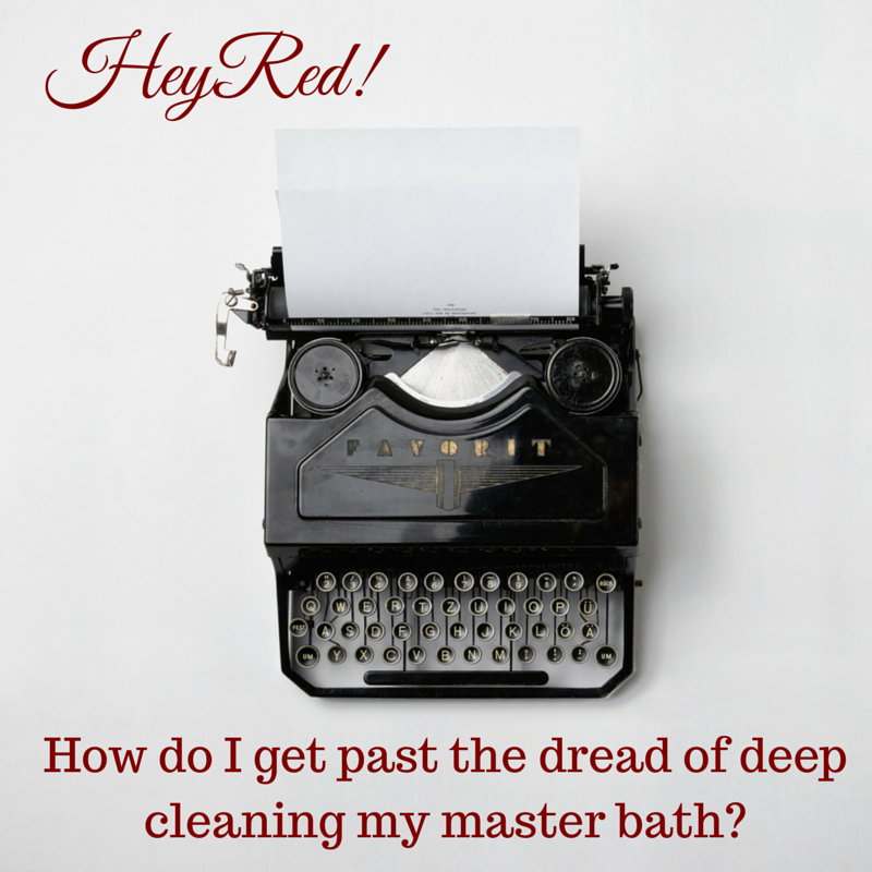 Hey Red! How do I get past the dread of deep cleaning my master bath?
