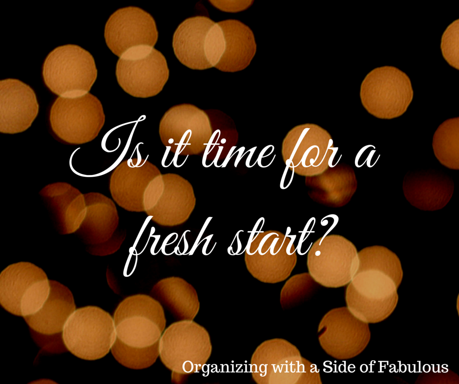 Is it time for a fresh start? - Organizing with a Side of Fabulous Blog