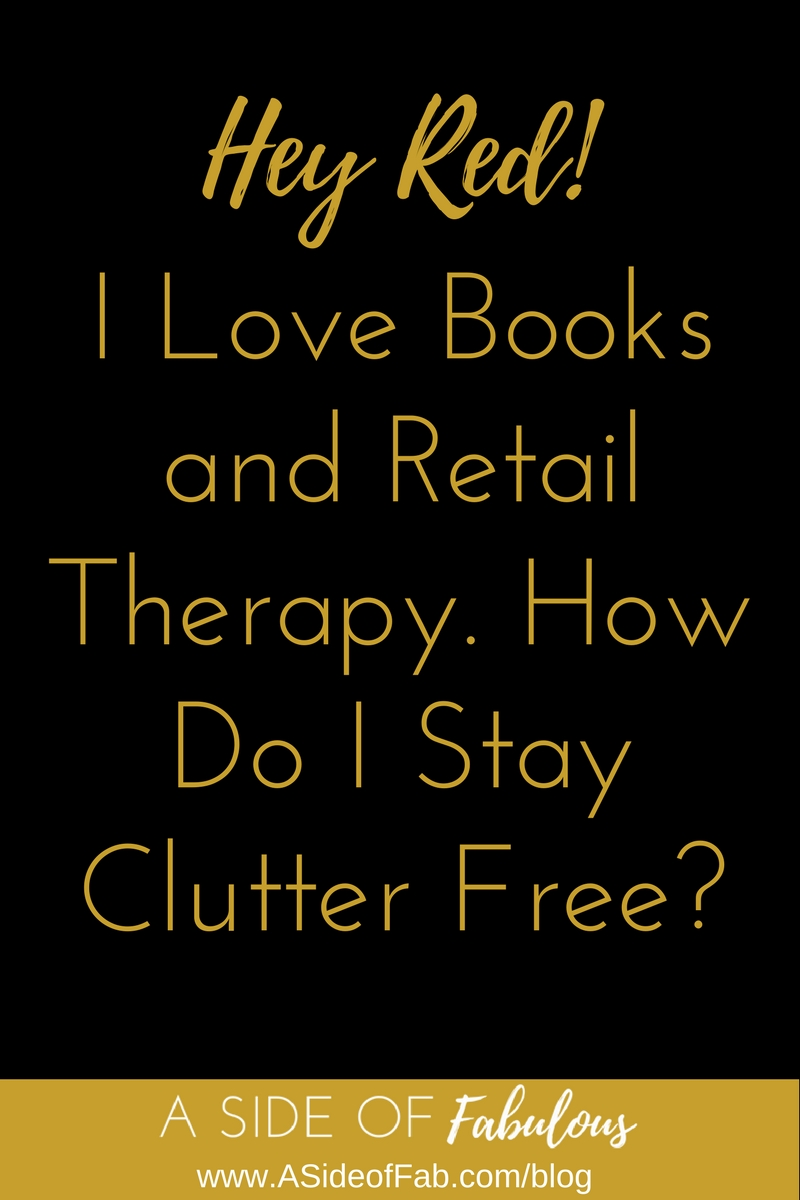 Hey Red! I love books and retail therapy. How do I stay clutter-free? - A Side of Fabulous Blog