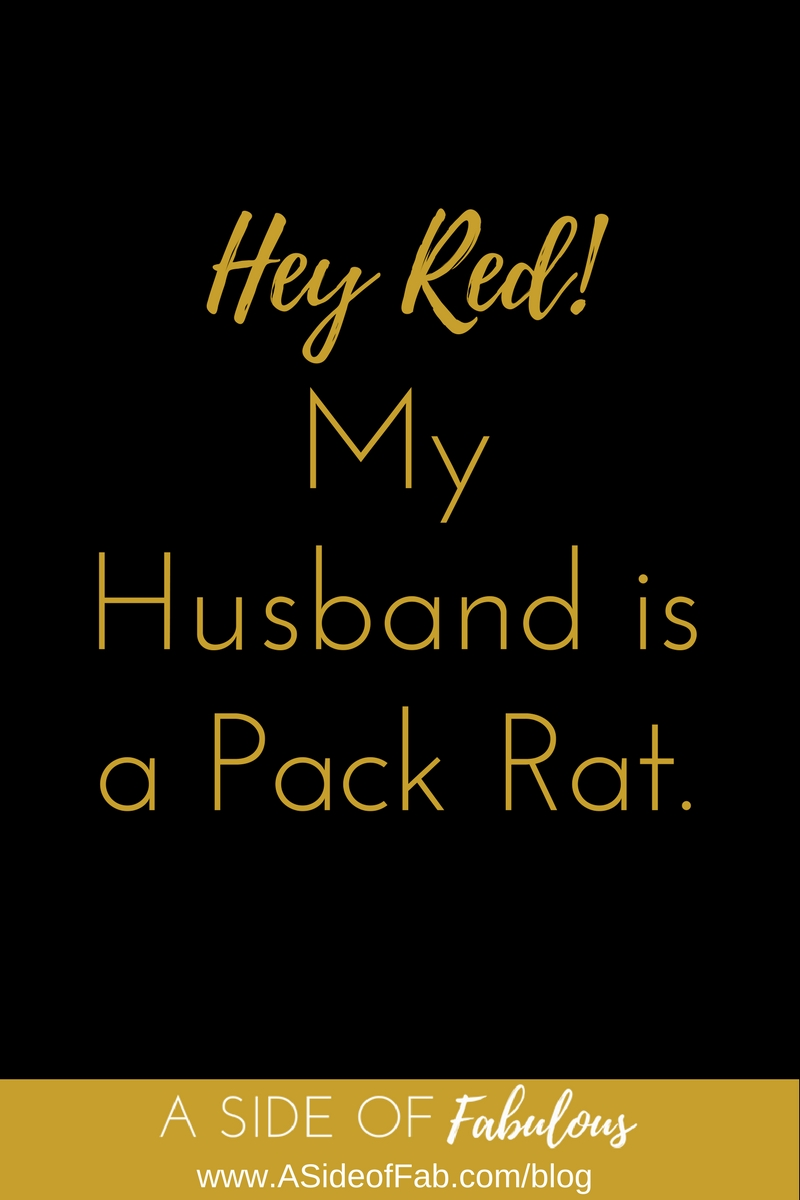 Hey Red! My husband is a pack rat. - A Side of Fabulous Blog