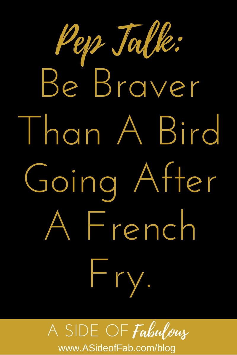 Pep Talk: Be braver than a bird going after a French fry - A Side of Fabulous Blog