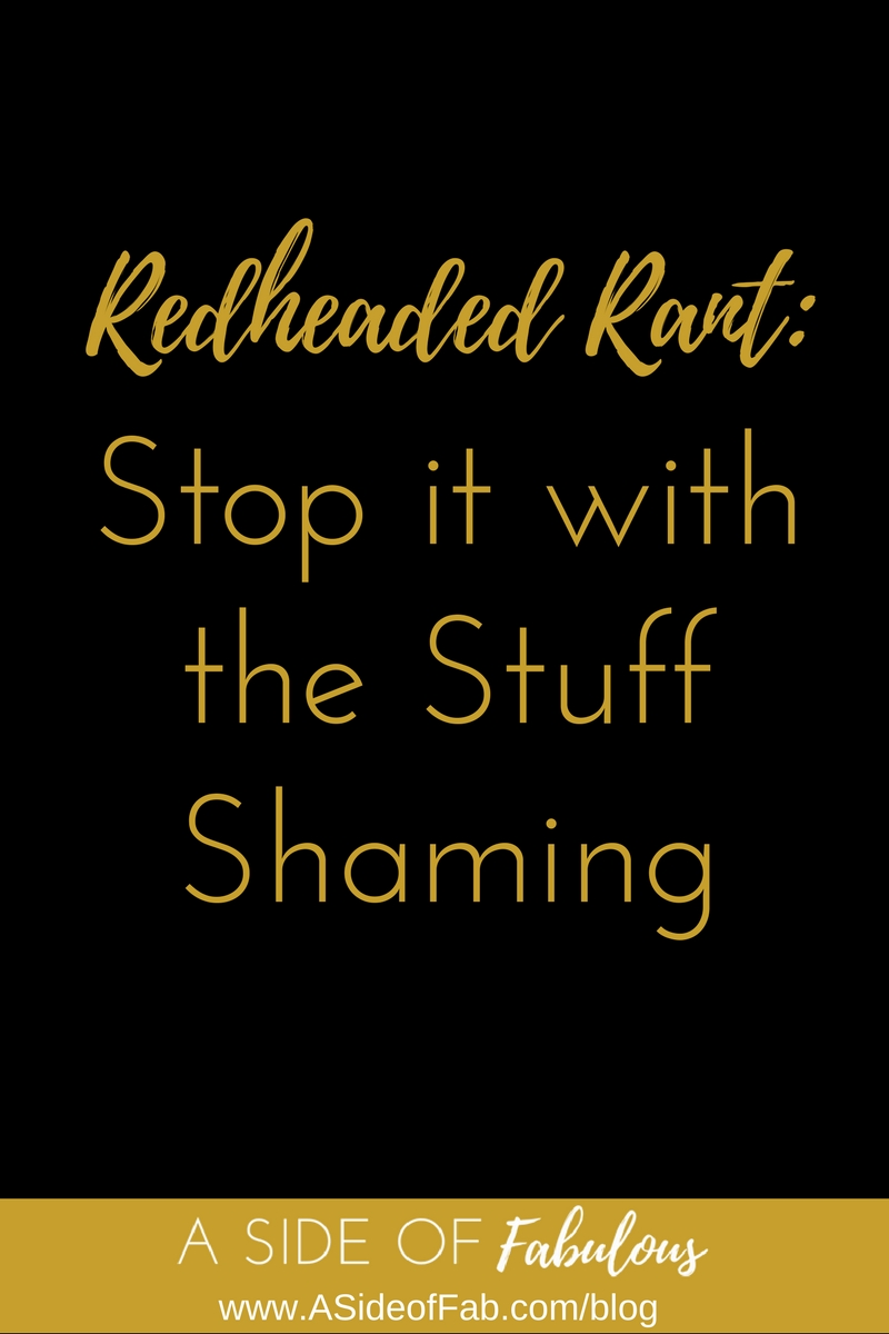 Redheaded Rant: Stop Stuff Shaming - A Side of Fabulous Blog