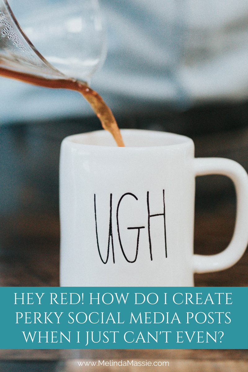 Hey Red! How do I create perky social media posts when I just can't even? - Melinda Massie blog