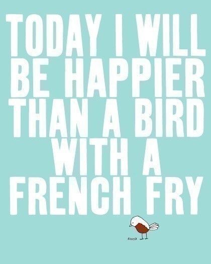 Today-I-Will-Be-Happier-Than-A-Bird-With-A-French-Fry.jpg