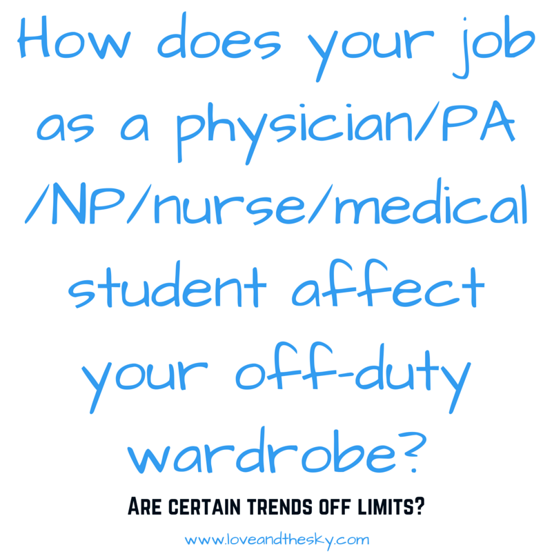 How does your job as a physician/PA/NP/nurse/medical student affect your off-duty wardrobe? Are certain trends off limits?   www  .  love    andthesky  .  com