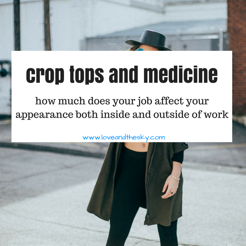 crop tops and medicine - how much does your job as a medical student, physician assistant, resident, doctor, nurse practitioner, nurse, physical therapist, occupational therapist affect your appearance both inside and outside of work.