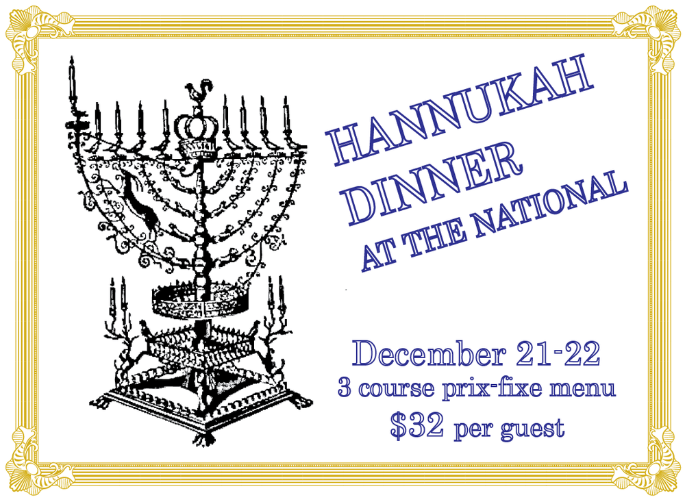 Hanukkah Dinner at The National 3-Course Prix-Fixe, $32 per guest Sunday & Monday, December 21-22 1. matzah ball soup root vegetables and dill or potato-apple latkes sour cream, scallion, cranberry 2. crispy chicken roulade braised red cabbage, almond-cauliflower sauce, pomegranate relish or slow-cooked beef brisket olive oil-whipped potato, caramelized onion, arugula, tomato-sesame jam 3. apple fritters muscadine jam, cider sauce or cream cheese kugel tart cherries, honeyed walnuts To make reservations, call 706.549.3450 or email us at reservations@thenationalrestaurant.com