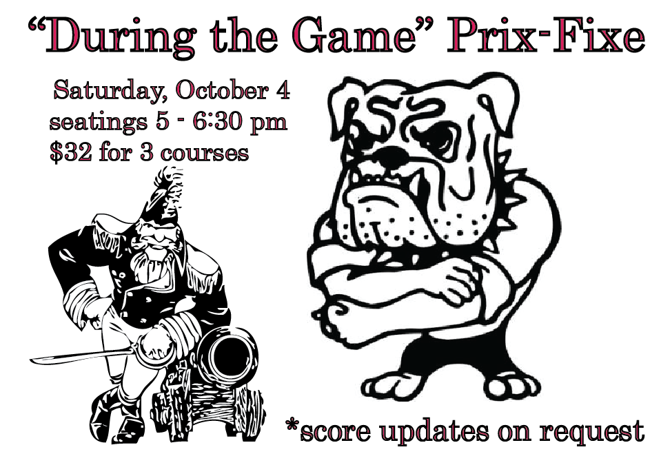 Saturday, October 4 During the Game Prix Fixe Menu seatings from 5:00 to 6:30 pm $32 per guest First romaine heart tomato, cucumber, marinated onion, bacon, Grana Padano, smoked paprika buttermilk dressing, breadcrumbs or hubbard squash soup yogurt, cilantro Second Tybee Island shrimp fettuccini crisped bacon, tomato, arugula, sauteed kale in a chili-sherry broth or grilled C.A.B. beef hanger steak braised rose finn potatoes and sweet onion, arugula, tomato-radish salad, horseradish cream * Third Portuguese custard tarts cinnamon whipped cream or sweet potato buttermilk pie toasted meringue, ginger-pear compote