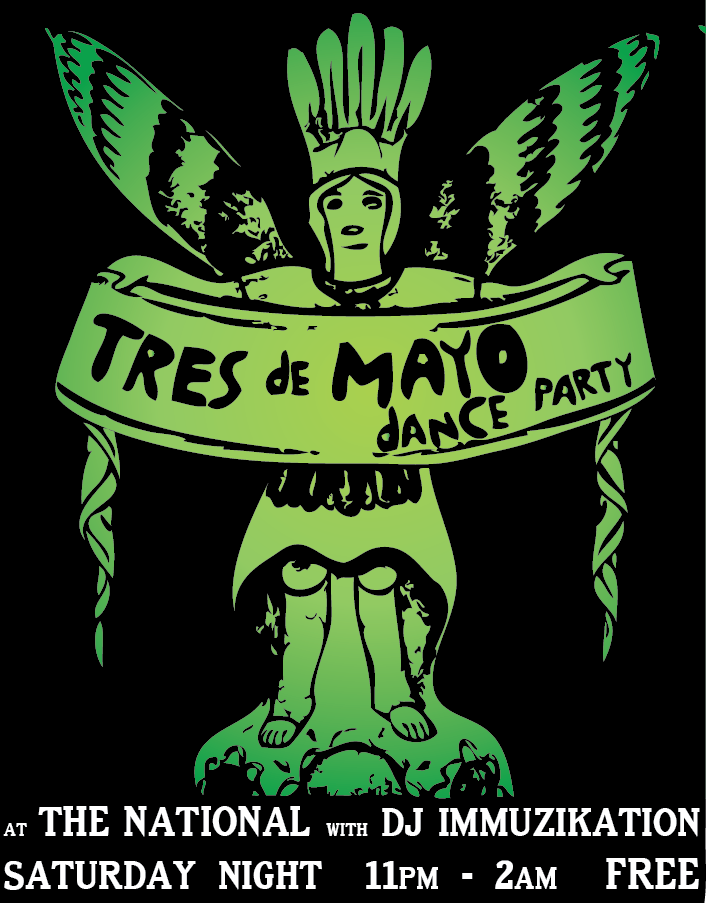 Tres de Mayo Dance Party with DJ Immuzikation Late Night at The National Saturday, May 3 11pm - 2am Free entry! Tequila specials all night! Dance til we drop!