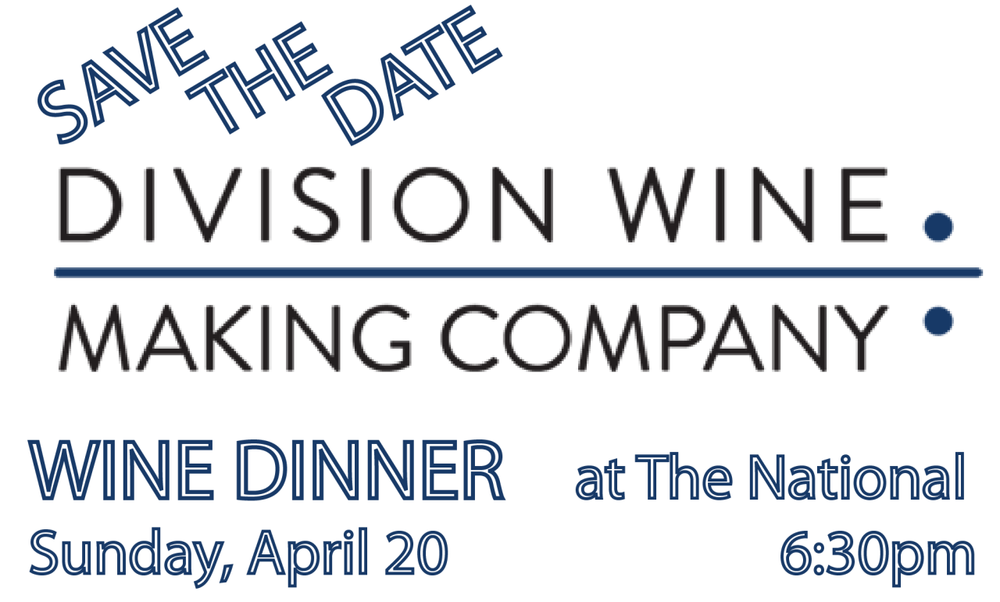 "Wine Dinner with Oregon's Division Wine Making Company  The National  Sunday, April 20  6:30 pm  $80 per guest      We are thrilled to welcome to our friends from Oregon for a special Easter night wine dinner. Division Wine Making Company's founder and head winemaker Thomas Monroe will be sharing the story of he and his wife Kate's winery. While enjoying a paired menu, you will taste the result of Division Wine's incorporation of old and new world techniques to create approachable and balanced wines that are affordable to all that love them.       1.     vitello tonnato:  chilled, sliced veal with tuna-mayonnaise, crispy capers and arugula     2013 Division-Villages ""l'Isle Vert"" Chenin Blanc        2.     Salad of crab and clams, sofrito, spring peas, baby lettuces, squid ink vinaigrette, preserved lemon    2013 Division Rose of Pinot Noir        3.     chicken thigh confit, bok choy, sesame, black garlic sauce    2013 Division-Villages ""Les Petit Fers"" Gamay Noir        4.     grilled local lamb chop, lamb kefte in cherry sauce, mushroom calasparra rice, herb relish    2013 Division-Villages ""Methode Carbonique"" Pinot Noir        5.    coconut macaroon torte, chocolate ganache, strawberry ice cream"