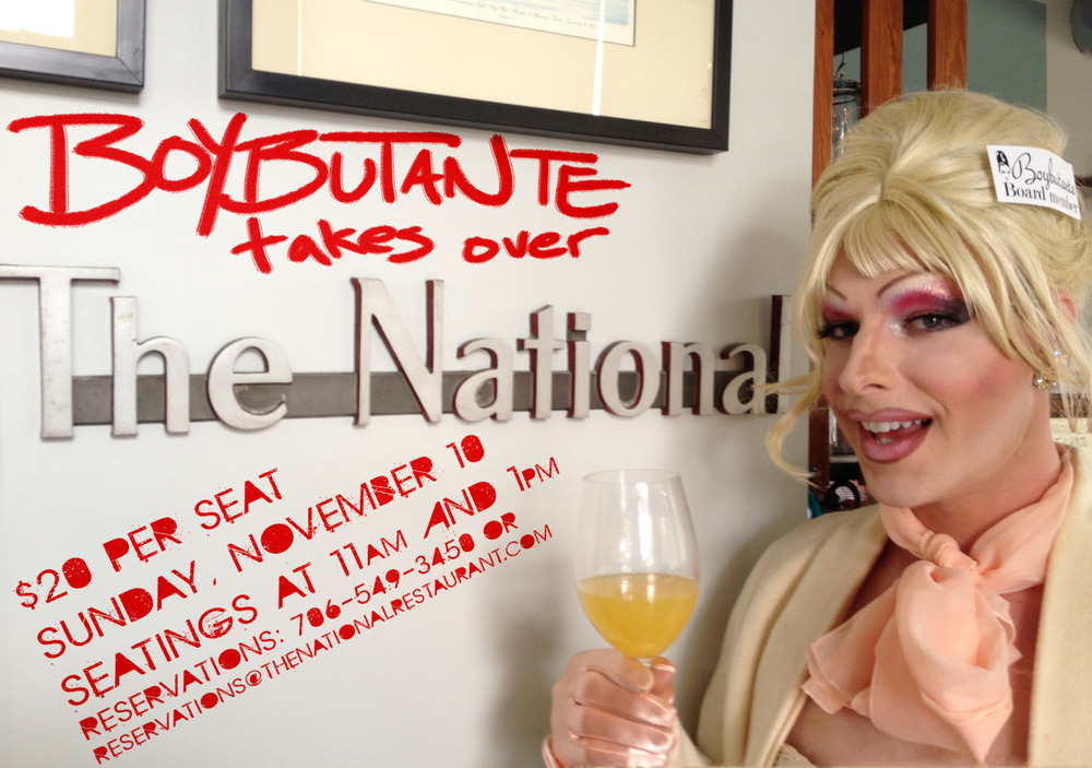 Once a year, Boybutante takes over The National for the most sequined brunch in Athens, Ga. It's that time again! Come out to support the Boybutante AIDS Foundation over hot brunch and drag performances in the dining room by the sassiest dames in Athens. Sunday, November 10 at The National Brunch buffet and cocktails with seatings at 11am and 1pm $20 per guest, includes coffee and OJ {cocktails are extra} For reservations, call 706-549-3450 or email reservations@thenationalrestaurant.com