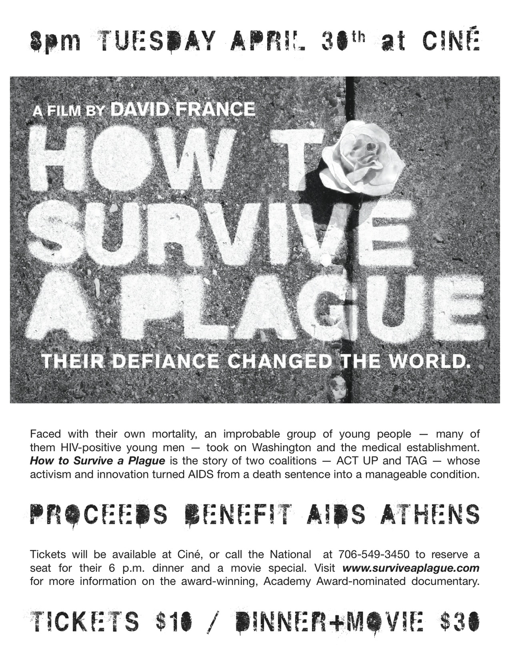 On  Tuesday, April 30,  Cine and AIDS Athens are joining with The National to bring you  How To Survive A Plague , the stunning story of how a group of young people, faced with their own mortality, helped turn AIDS from a death sentence into a manageable condition.     6pm Prix Fixe Dinner at The National    8pm Screening of How to Survive A Plague     To join us to for this special Dinner and a Movie night, benefitting AIDS Athens, call 706-549-3540 to reserve a table for the 6pm seating.    Movie Tickets: $10 // Dinner and a Movie $30