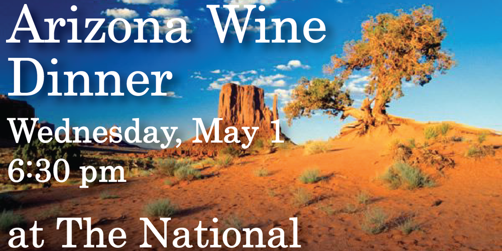 "Arizona Stronghold Wine Dinner   at The National  Wednesday, May 1  6:30 pm  $65 per guest      On the menu…      1.     Tazi 2011      steelhead trout tartare, cucumbers, radishes, basil, lemongrass      2.     Dala Chardonnay 2010    roasted monkfish, ""black rice"", snow peas, saffron      3.     Nachise 2010  Syrah-Grenache-Mourvedre    Braised heirloom black beans with pulled lamb barbeque, grilled peppers, cotija cheese        4.     Mangus 2011 Sangiovese-Cab-Merlot    grilled Certified Angus Beef flatiron steak, mushroom fideos, Vidalia, tomato powder       5.     local strawberry gazpacho with strawberry ice cream, sponge cake croutons, mint"