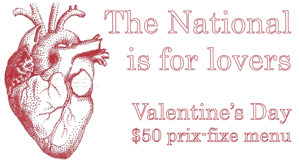 "Valentine's Day 2013 $50 prix-fixe The National is only offering a three-course prix-fixe on Valentine's Day, Thursday, February 14. However, the menu will be available a la carte at the bar. Call 706.549.3450 for reservations or email at thenationalrestaurant@gmail.com Appetizers romaine heart marinated celery, bacon, hard boiled egg, buttermilk dressing, cornmeal fried oysters, smoked paprika brussel sprouts shaved, finocchiona salami, apple, walnuts, pickled golden raisins roasted red pepper-tomato bisque crispy shallots, petite San Simon grilled cheese pizzette foraged mushrooms and spinach, manchego cheese, frisee, walnuts and walnut oil shrimp roasted tomato, garlic, chili and sherry, toast with saffron butter serrano ham brussel sprout slaw, marinated idiazabal cheese, marcona almonds, migas, aged sherry vinegar lamb meatballs sour cherry sauce, spicy pickled carrots, coriander yogurt, pine nuts, herb salad Entrees young chicken roasted, herb marinade, refried Carolina red peas, watercress with mustard, date and pomegranate salad market fish saffron rice, lobster bisque, lobster relish, endive, blood orange, preserved lemon Maine scallops toasted ciabatta with beef short rib jam, warm kale slaw with ginger, marinated onions, kumquats, sesame, red wine jus pork porterhouse whipped sweet potatoes, melted spring Vidalias, apples and Spanish chorizo with cider CAB ""baseball"" sirloin potato-piperade hash, asparagus a la plancha, foie gras butter, jus vegetable plate a bountiful assortment of seasonal vegetables and grains Desserts maple spice cake cream cheese frosting and citrus crème brulee chocolate truffle, rose madeline raspberry tart mascarpone, graham crust, mango ice cream ice cream terrine chocolate, coffee, almond, with dates and kumquat after dinner cheese"