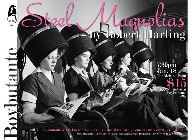 Steel Magnolias (a staged reading)   Brought to you by the Boybutante AIDS Foundation  Friday, January 18, 2013  7:30pm, The Melting Point  $15/person     The  Boybutante AIDS Foundation  is producing a staged reading of  Steel Magnolias  starring some of your favorite local performers. This event is one night only!!! So, get your tickets today at   www.boybutante.org     All proceeds go to help HIV/AIDS services in NE Georgia.