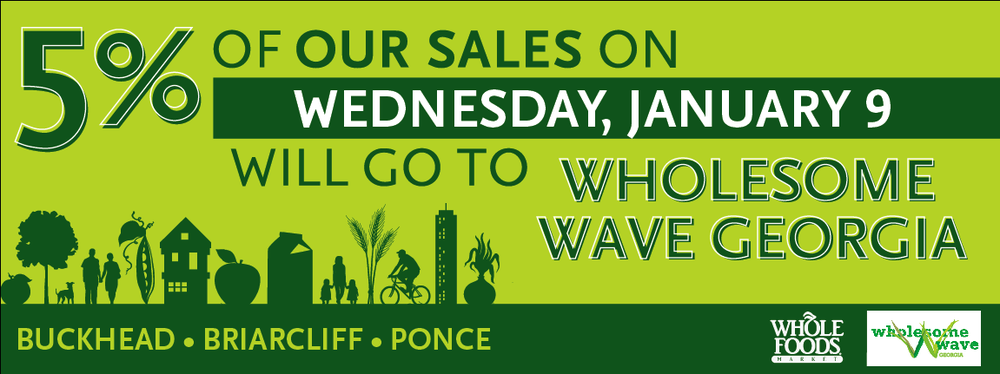 Atlanta folks, come on out today and support Wholesome Wave Georgia by shopping big at in-the-perimeter Whole Foods, where 5% of all store sales will be donated to Wholesome Wave Georgia. Plus, enjoy Chef's demos and wine taste tests with your favorite local chefs and sommeliers! When: Wednesday, January 9 Where: West Paces Ferry, Ponce de Leon, Briarcliff Wholesome Wave Georgia believes that all Georgians should have access to good, wholesome and locally-grown food. Our goal is to increase access to good food for all Georgians while contributing to the local food economy. By doubling each federal or state nutrition benefit (SNAP, WIC, SFMNP) dollar spent at our partner markets, we leverage existing government food nutrition programs to encourage shopping at local farmers markets.