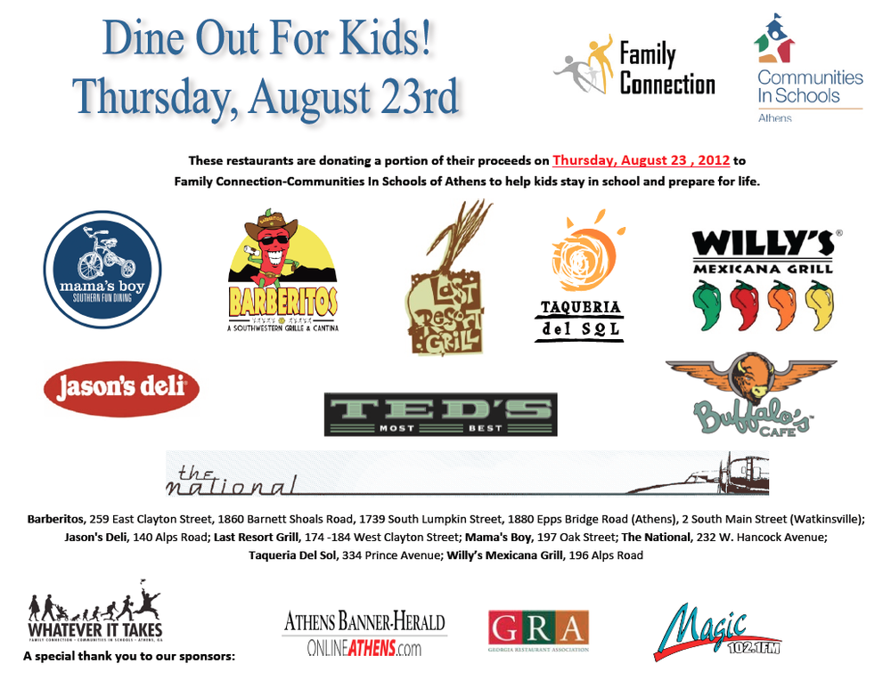 Did you know that 10 years ago, half of high school freshmen in Athens dropped out by their senior year? But Family Connection-Communities in Schools of Athens and the Whatever it Takes initiative is changing this…and you can help! One way is to eat out this Thursday, August 23 – during the seventh annual Dine Out For Kids. This Thursday when you dine at a participating local restaurant, they'll donate a portion of their proceeds to Family Connection-Communities in Schools of Athens and our Whatever It Takes initiative for all students to succeed. Participating Athens restaurants include: The National Jason's Deli Mama's Boy Last Resort Grill Ted's Most Best Taqueria Del Sol Buffalo's Café Willy's Mexicana Grill all five Barberitos So, this Thursday, eat out at a great restaurant for the sixth annual Dine Out For Kids and a portion of what you pay will help all Athens kids on the road to graduation! For more information and restaurant listing go to fc-cis.org.