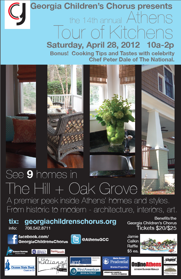 The 14th Annual Athens Tour of Kitchens benefiting the Georgia Children's Chorus Saturday, April 28 10am - 2pm tickets $20 in advance/$25 day of Kitchens enjoy the spotlight as you take a peek inside nine Athens homes in The Hill and Oak Grove neighborhoods with styles ranging from historic to modern interiors, art and architecture. On the way, stop in for a cooking demonstration by Chef Peter Dale at 10:30am, 11:30am, 12:30pm at the home of renowned photographer Jim Fiscus. The 100-voice Georgia Children's Choir in-residence at the University of Georgia, led by Artistic Director Carol Reeves, will also perform at 11am at The Hill with a preview of songs from their upcoming spring concert. To purchase advance tickets, visit georgiachildrenschorus.org or Athens Interiors Market, House to House Consignment, Appointments at Five and Heery's Too, or Sunshine Village Gallery. Tickets are also available day of on the tour. Plus, for $5 a ticket, enter the raffle to win a commissioned piece by Athens artist Jamie Calkin, known for his colorful, playful interpretation of iconic buildings around town done in ink and water color. And don't forget to purchase your copy of Cooking up a Song!, a collection of over 500 recipes contributed by GCC families and board members. It's just another great way to support your Georgia Children's Choir.