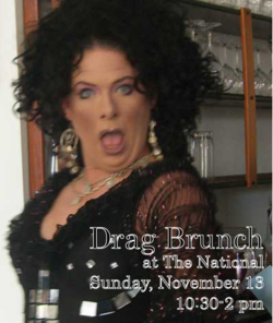 Sunday, November 13   10:30 - 2 pm   at The National   special brunch buffet, $12 per guest     this Sunday only, Drag Queens are taking over The National    enjoy a brunch buffet on the bar while our dining room transforms into a stage for drag performances all afternoon    Bloody Marys & Mimosas start flowing at 12:30pm!    all proceeds + performer tips benefit the  Boybutante AIDS Foundation