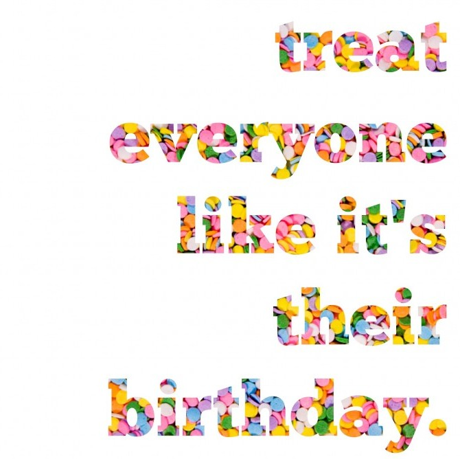 Treat Everyone Like It's Their Birthday