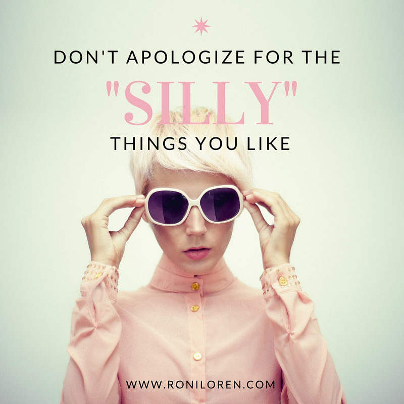 "Don't Apologize for the ""Silly"" Things You Life"
