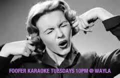 SINGIN' DANCIN' DRINKIN' AND A LOVIN' EVERY TUESDAY NIGHT WITH FOOFER... 10PM NO COVER.