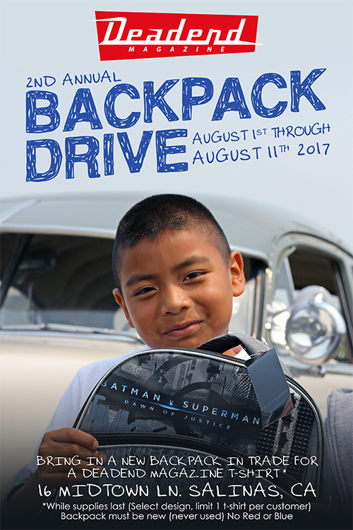 We're also announcing the 2nd annual Deadend Magazine Back Pack Drive. Here's how it works. You bring in a new (never used) back pack to the Deadend store and we'll give you Deadend Magazine shirt. August 1 - 11, 2017 (16 Midtown Ln Salinas CA)