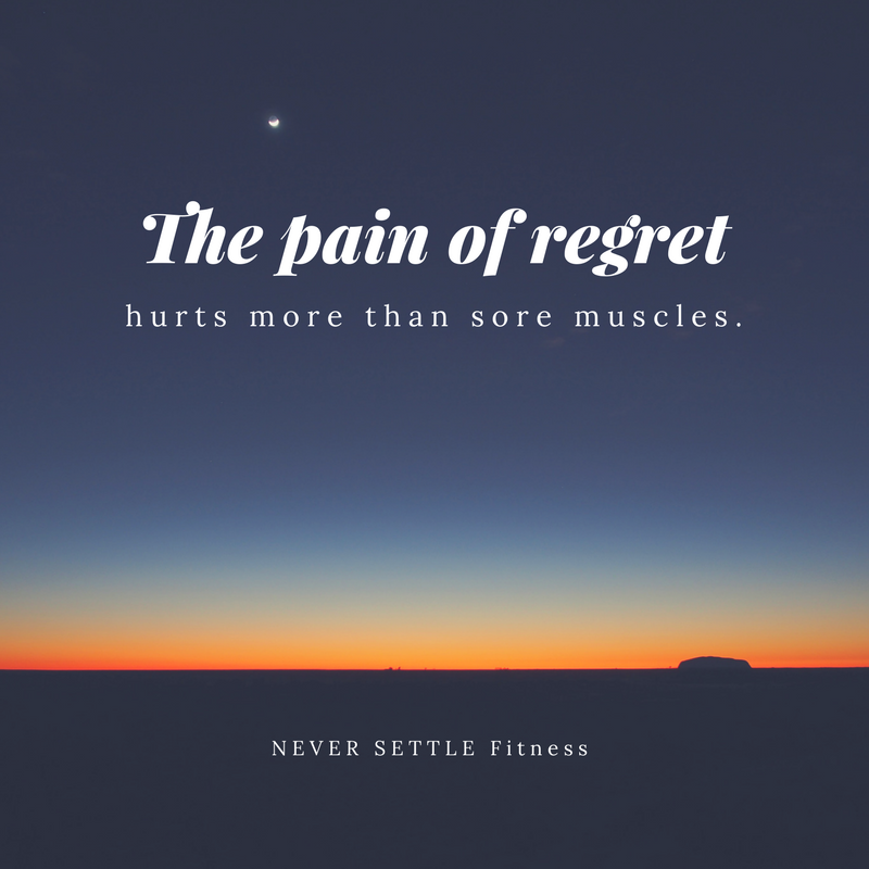 The pain of regret hurts more than sore muscles.