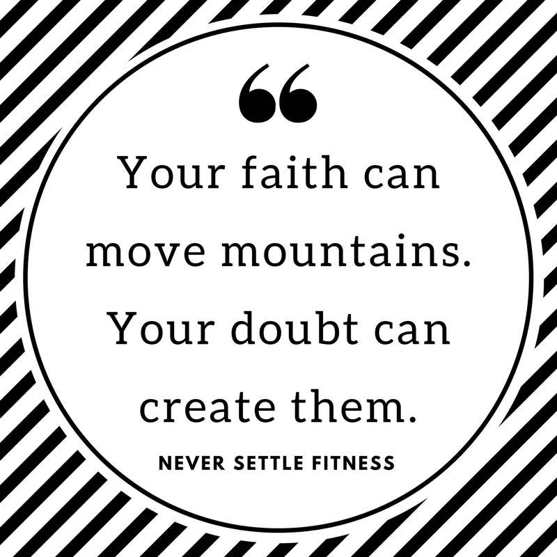 Your faith can move mountains. Your doubts can create them.