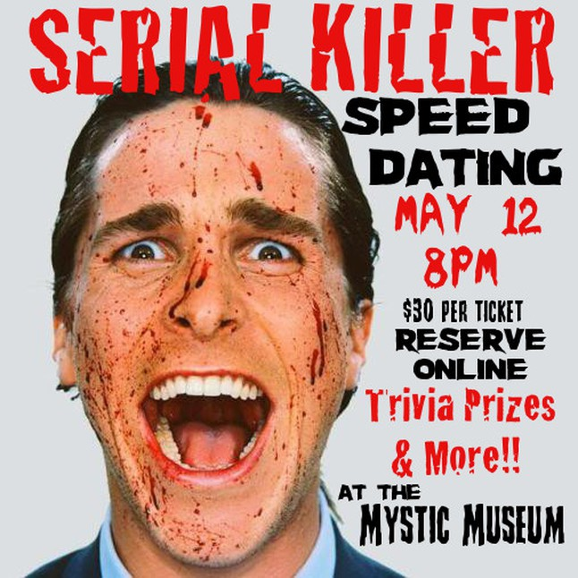 "Speed dating meets murder mystery theater in ""Serial Killer Speed Dating"". The event is hosted by Abel Horwitz and will be held in the eclectic and delightfully macabre back room of the Mystic Museum. Each date will last five minutes, and it is up to you to determine if the person sitting across from you is genuinely interested in a date, or genuinely interested in wearing your face as a mask. Terrible prizes (and maybe some romance!) await those who guess the killer's identities. Grand prize awarded to the person voted ""Most Likely To Be A Serial Killer Without Actually Being A Serial Killer"". Come one, come all to ""Serial Killer Speed Dating""!  Speed dating, with a twist. Starts at 8pm Includes admission to the Mystic Museum, drinks, treats , trivia and prizes.  When purchasing ticket please select your category.  Its going to be a great time, hope to see you!"
