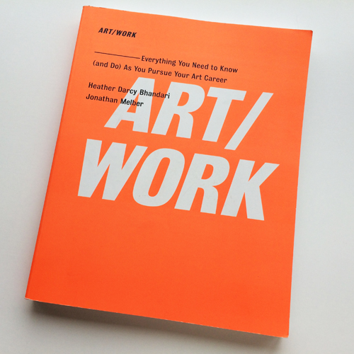 ART/WORK: Everything You Need to Know (and do) As You Pursue Your Art Career by Heather Darcy Bhandari and Jonathan Melber