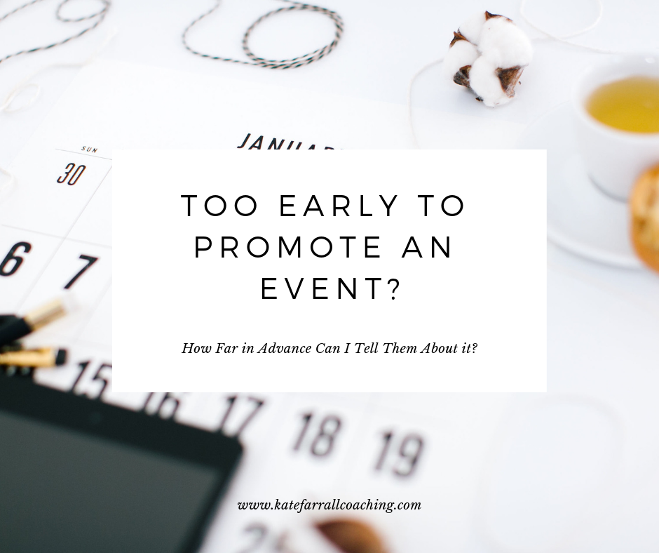 "Have you ever wondered just how far in advance should you start telling people about an event?    What's the appropriate amount of promotion for an upcoming opening, festival or happening?    Especially if it's a long way off, you may wonder, ""How many times should I email them about the event without getting on their nerves?""    If you've ever wanted to know what to do in this situation, dive in for the answers plus get a free event email promotions planner. www.katefarrallcoaching.com"