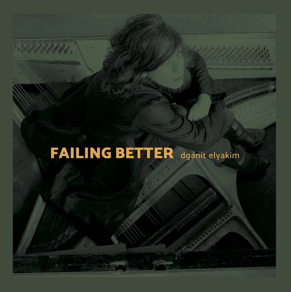 Failing Better  was released April 22, 2016.   Composed by Dganit Elyakim  Recoded, mixed and mastered by Ronald Boersen.  Recorded at HaTeiva, Tel Aviv.  *Recorded, mixed and mastered by Eyal Zaliouk at The Classical Studio, Herzelia. Remastered by Ronald Boersen.  Supported by:  ACUM, HaTeiva, Yehoshua Rabinowitz Foundation for the Arts.  Photography: Uri Levinson  Graphic design: Carlos Santos