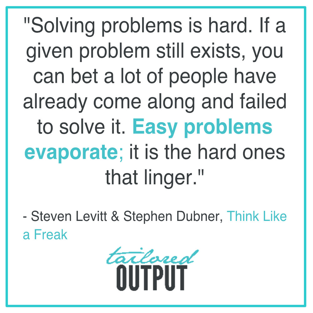 "[Quote: ""Solving problems is hard. If a given problem still exists, you can bet a lot of people have already come along and failed to solve it. Easy problems evaporate; it is the hard ones that linger."" - Steven Levitt & Stephen Dubner, Think Like a Freak]"