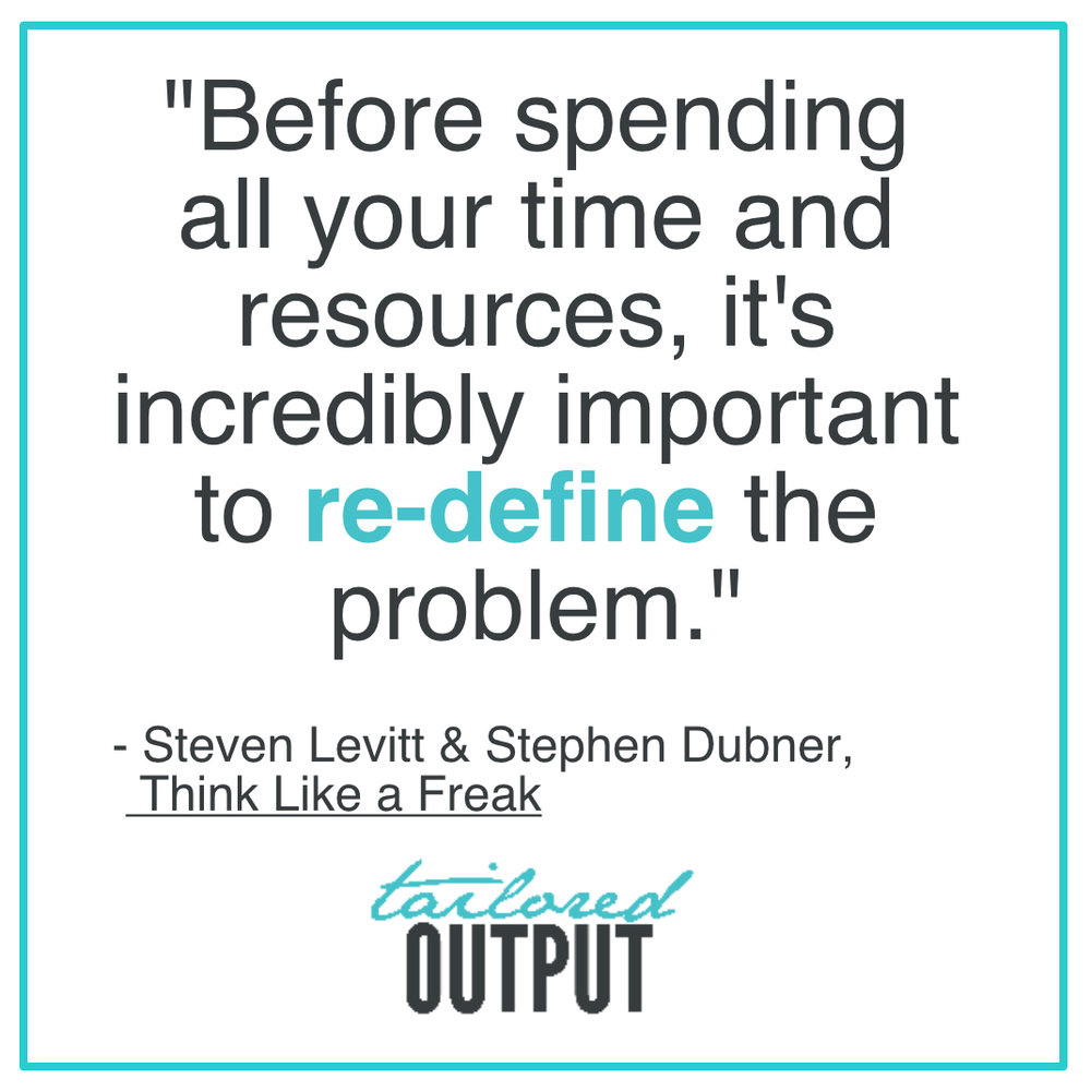 "[Quote: ""Before spending all your time and resources, it's incredibly important to re-define the problem."" - Steven Levitt & Stephen Dubner, Think Like a Freak"