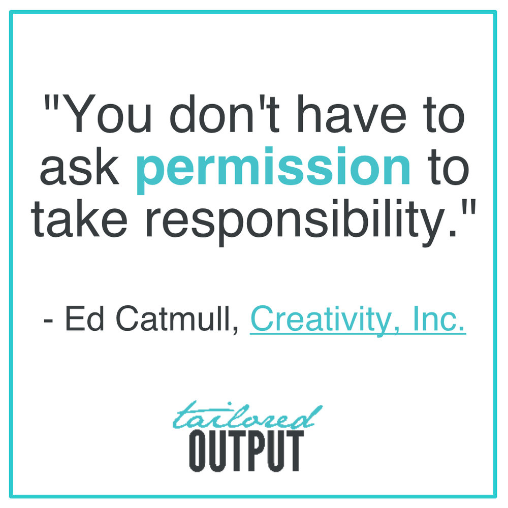 "[Quote: ""You don't have to ask permission to take responsibility."" - Ed Catmull,  Creativity, Inc."