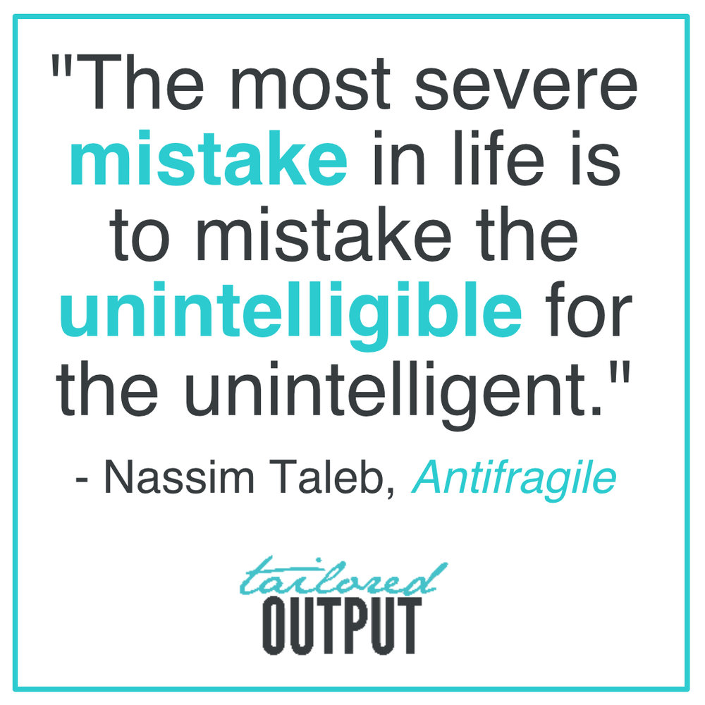 "[Quote: ""The most severe mistake in life is to mistake the unintelligible for the unintelligent."" - Nassim Taleb,  Antifragile ]"